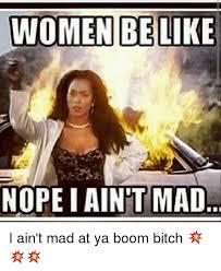 I Aint Mad Meme - women be like nope i aint mad i ain t mad at ya boom bitch