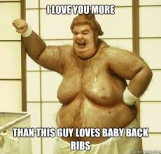 I Love You More Meme - i love you more than this guy loves baby back ribs fatbastard
