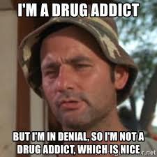 Drug Addict Meme - i m a drug addict but i m in denial so i m not a drug addict