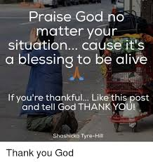 Praise God Meme - praise god no matter your situation cause it s a blessing to be