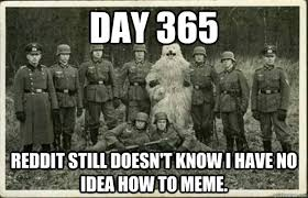 How To Meme - day 365 reddit still doesn t know i have no idea how to meme