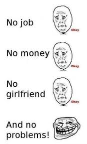 Money Problems Meme - no job no money no girlfriend no problems memes and comics