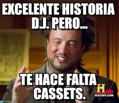 Meme Dj - excelente historia d j pero ancient aliens meme en memegen