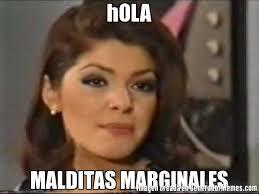 Memes De Soraya - hola malditas marginales meme de soraya malas memes generadormemes