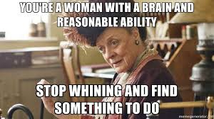 Stop Whining Meme - you re a woman with a brain and reasonable ability stop whining and