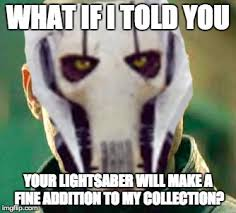 Lightsaber Meme - what if i told you your lightsaber will make a fine addition to my