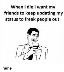 Hehe Meme - when i die i want my friends to keep updating my status to freak