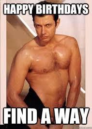 Jeff Goldblum Meme - happy birthdays find a way sxsw jeff goldblum quickmeme