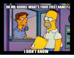 Mr Burns Excellent Meme - ok mr burns what syour first name i dont know meme on me me