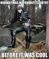 Norway Meme - norway was my favorite country before it was cool black metal