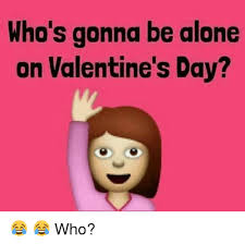 Alone On Valentines Day Meme - who s gonna be alone on valentine s day who being alone