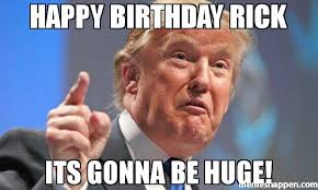 Meme Rick - happy birthday rick its gonna be huge meme donald trump 42617