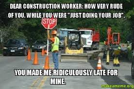 Meme Construction - dear construction worker how very rude of you while you were