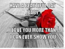 Meme For Love - have a beautiful day baby i love you more than i can show you love