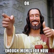 Enough Meme - ok enough memes for now cool jesus make a meme