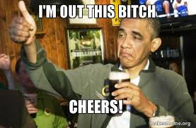 Im Out Meme - i m out this bitch cheers upvote obama make a meme