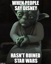 Star Wars Disney Meme - when people say disney hasn t ruined star wars