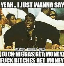 Fuck Bitches Meme - yeah i just wanna say hustle god fuckiniggasigetimoney fuck