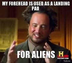 History Channel Memes - my forehead is used as a landing pad for aliens thumb jpg history
