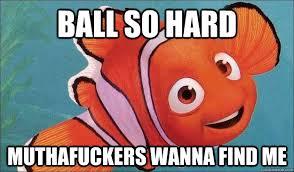 Ball So Hard Meme - ball so hard muthafuckers wanna find me balling nemo quickmeme
