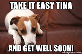 Take It Easy Meme - take it easy tina and get well soon sad jack russell meme