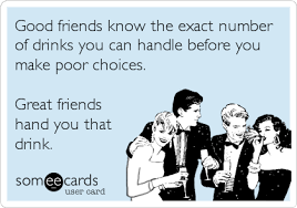 Good Friends Meme - good friends know the exact number of drinks you can handle before