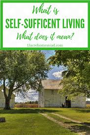 self sufficient living what does it mean 15 acre homestead