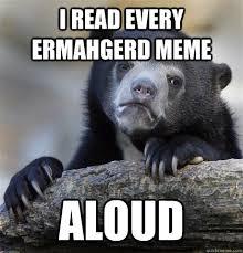 Ermahgerd Animal Memes - i read every ermahgerd meme aloud confession bear quickmeme