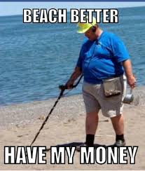 Metal Detector Meme - metal detector beach money jokes laugh with the best of them