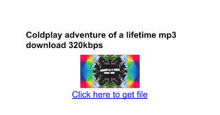 download mp3 coldplay adventure of a lifetime coldplay adventure of a lifetime mp3 download 320kbps google docs