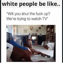 White People Be Like Memes - white people be like will you shut the fuck up we re trying to
