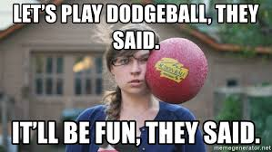Dodgeball Meme - let s play dodgeball they said it ll be fun they said play