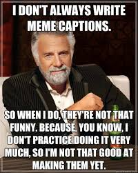 Meme Pictures With Captions - i don t always write meme captions so when i do they re not that