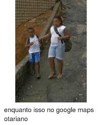 Google Maps Meme - enquanto isso no google maps otariano google meme on me me