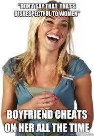 Disrespectful Memes - don t say that that s disrespectful to women boyfriend cheats on