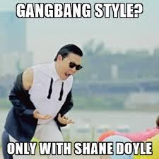 Gang Bang Memes - gangbang style only with shane doyle gangnam style meme generator