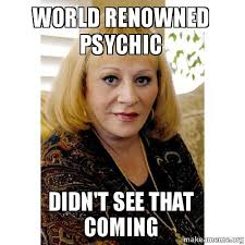 Psychic Meme - world renowned psychic didn t see that coming make a meme