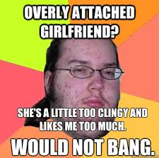 Clingy Girlfriend Meme - overly attached girlfriend she s a little too clingy and likes me