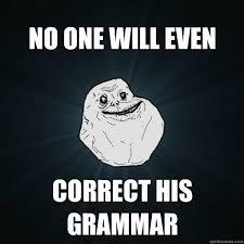 Correct Grammar Meme - no one will even correct his grammar forever alone quickmeme