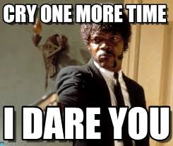 Why U Meme - cry one more time say that again i dare you meme on memegen