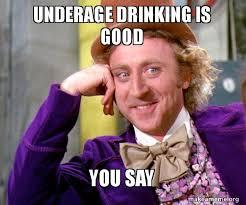 Underage Drinking Meme - underage drinking is good you say willy wonka sarcasm meme make