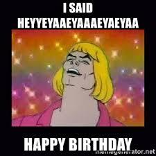 Heyyeyaaeyaaaeyaeyaa Know Your Meme - i said heyyeyaaeyaaaeyaeyaa happy birthday he man extacy meme