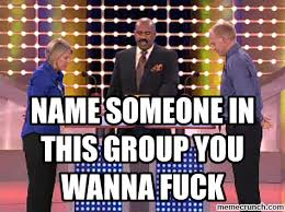 Wanna Fuck Meme - someone in this group you wanna fuck