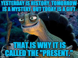 Gift Meme - yesterday is mistory tomorrow is mystery but today is a gift