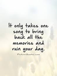 it only takes one song to bring back all the memories and ruin