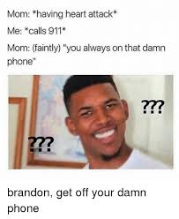 Get Off Your Phone Meme - mom having heart attack me calls 911 mom faintly you always on