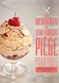 cours de cuisine jean francois piege jean françois piège pour tous les desserts hachette pratique