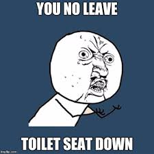 Toilet Seat Down Meme - no leave toilet seat down