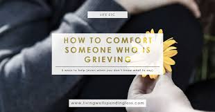 Words Of Comfort On Anniversary Of Loved Ones Death 5 Ways To Comfort Someone Who Is Grieving What To Say When
