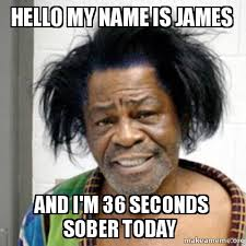 Name Of Memes - hello my name is james and i m 36 seconds sober today make a meme